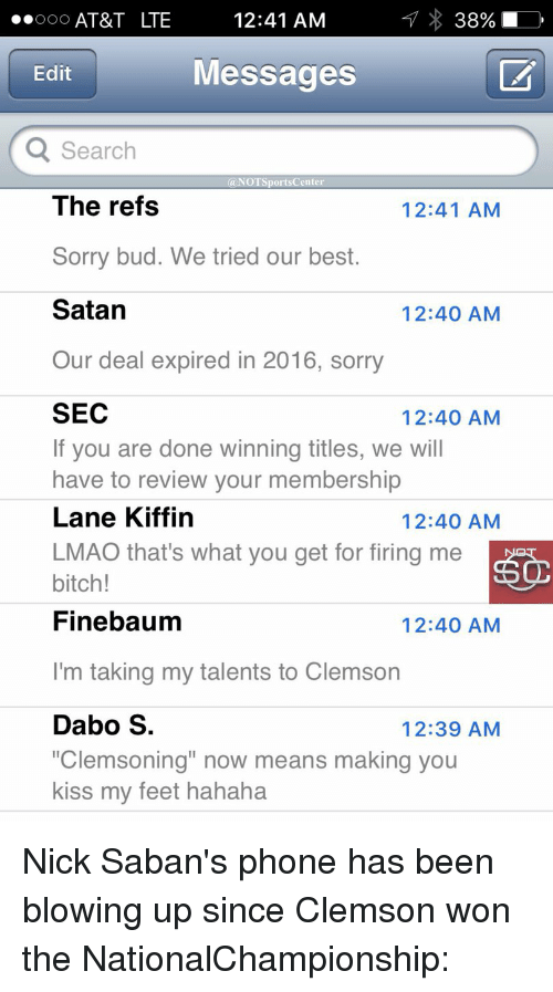 "Nick Saban, Sports, and At&t: 12:41 AM  ..ooo AT&T LTE  Messages  Edit  Q Search  @NOT Sports Center  The refs  12:41 AM  Sorry bud. We tried our best.  Satan  12:40 AM  Our deal expired in 2016, sorry  SEC  12:40 AM  If you are done winning titles, we will  have to review your membership  Lane Kiffin  12:40 AM  LMAO that's what you get for firing me  bitch!  Finebaum  12:40 AM  I'm taking my talents to Clemson  Dabo S  12:39 AM  ""Clemsoning"" now means making you  kiss my feet hahaha Nick Saban's phone has been blowing up since Clemson won the NationalChampionship:"