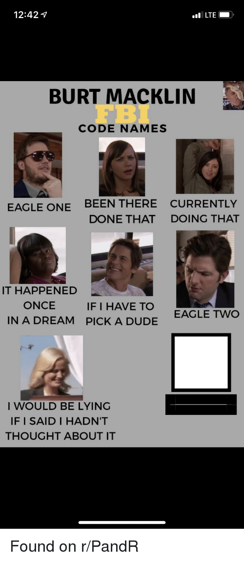Code Names: 12:42 7  BURT MACKLIN  FBI  CODE NAMES  EAGLE ONE BEEN THERE CURRENTLY  DONE THAT DoOING THAT  IT HAPPENED  ONCE  IN A DREAM  IF I HAVE TO  PICK A DUDE  EAGLE Two  I WOULD BE LYING  IF I SAID I HADN'T  THOUGHT ABOUT IT