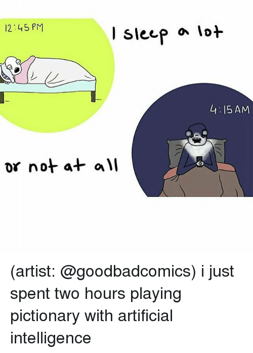 Memes, 🤖, and Lots: 12:45 PM  or not at  Sleep a lot  4:15 AM (artist: @goodbadcomics) i just spent two hours playing pictionary with artificial intelligence