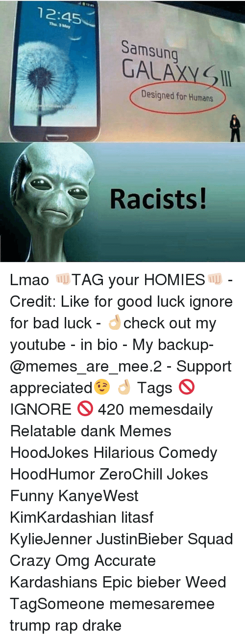Drake, Kardashians, and Memes: 12:45  Samsung  GAL  Designed for Humans  Racists! Lmao 👊🏻TAG your HOMIES👊🏻 - Credit: Like for good luck ignore for bad luck - 👌🏼check out my youtube - in bio - My backup- @memes_are_mee.2 - Support appreciated😉 👌🏼 Tags 🚫 IGNORE 🚫 420 memesdaily Relatable dank Memes HoodJokes Hilarious Comedy HoodHumor ZeroChill Jokes Funny KanyeWest KimKardashian litasf KylieJenner JustinBieber Squad Crazy Omg Accurate Kardashians Epic bieber Weed TagSomeone memesaremee trump rap drake