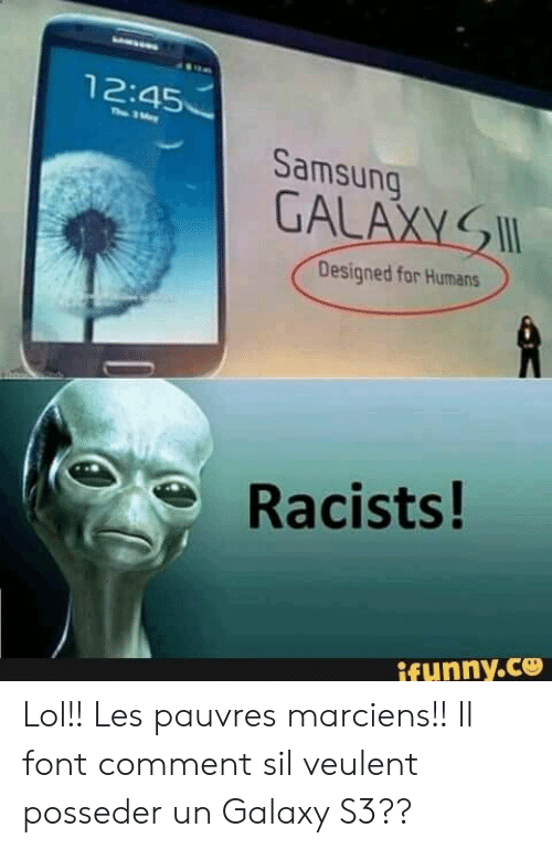 font: 12:45  Th 3ay  Samsung  GALAXY  Designed for Humans  Racists!  ifunny.ce Lol!! Les pauvres marciens!! Il font comment sil veulent posseder un Galaxy S3??