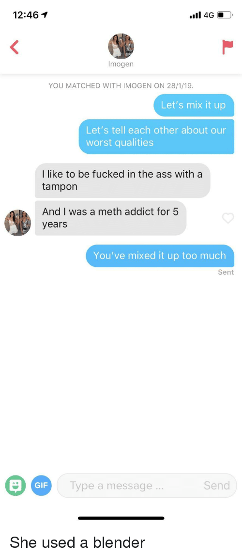 Tampon: 12:46  Imogen  YOU MATCHED WITH IMOGEN ON 28/1/19  Let's mix it up  Let's tell each other about our  worst qualities  I like to be fucked in the ass with a  tampon  And I was a meth addict for 5  years  You've mixed it up too much  Sent  GIF  Type a message  Send She used a blender