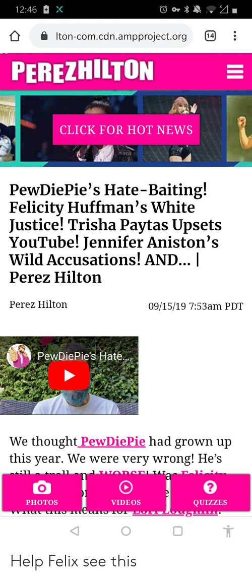 perez hilton: 12:46  Iton-com.cdn.ampproject.org  14  PEREZHILTON  CLICK FOR HOT NEWS  PewDiePie's Hate-Baiting!  Felicity Huffman's White  Justice! Trisha Paytas Upsets  YouTube! Jennifer Aniston's  Wild Accusations! AND... |  Perez Hilton  Perez Hilton  09/15/19 7:53am PDT  PewDiePie's Hate..  We thought PewDiePie had grown up  this year. We were very wrong! He's  AT  וATר  tnal1  ot:11  a  PHOTOS  VIDEOS  QUIZZES  VV eצ CILO  י L  II Help Felix see this