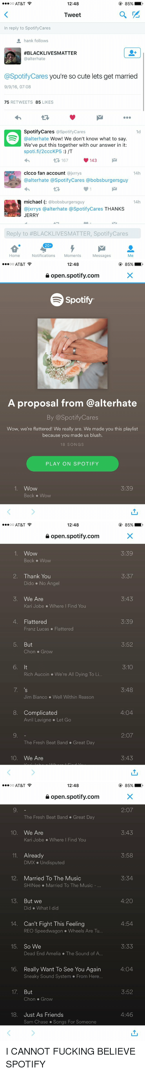 4:20: 12:48  AT&T  OO  a  Tweet  n reply to Spotify Cares  hank follows  AFBLACKLIVESMATTER  @alter hate  @Spotify Cares you're so cute lets get married  9/9/16, 07:08  75  RETWEETS 85  LIKES  Spotify Cares @Spotify Cares  1d  @alterhate  Wow! We don't know what to say  We've put this together with our answer in it:  spoti.fi/2cccKP5 /T  167  143  clcco fan account  @jxrrys  14h  @alter hate @Spotify Cares abobsburgersguy  michael  bobsburgersguy  14h  ajxrrys a alterhate @SpotifyCares  THANKS  JERRY  Reply to #BLACKLIVESMATTER, SpotifyCares  20  Home  Notifications  Moments  Messages  Me   12:48  AT&T  OO  open spotify.com  Spotify  A proposal from @alterhate  By @Spotify Cares  Wow, we're flattered! We really are. We made you this playlist  because you made us blush.  18 SONGS  PLAY ON SPOTIFY  1. Wow  3:39  Beck Wow   12:48  AT&T  OO  open spotify.com  1. Wow  Beck Wow  2. Thank You  Dido No Angel  5. We Are  Kari Jobe Where I Find You  4. Flattered  Franz Lucas Flattered  5. But  Chon Grow  6. It  Rich Aucoin V We're All Dying To Li.  7, 's  Jim Bianco Well within Reason  8. Complicated  Avril Lavigne Let Go  The Fresh Beat Band Great Day  10  We Are  85%  3:39  3:37  3:43  3:39  3:52  3:10  3:48  4:04  2:07  3:43   12:48  AT&T  OO  open spotify.com  The Fresh Beat Band Great Day  10  We Are  Kari Jobe Where I Find You  11. Already  DMX Undisputed  12  Married To The Music  SHINee Married To The Music  13  But we  Did What did  14. Can't Fight This Feeling  REO Speedwagon Wheels Are Tu...  15  So We  Dead End Amelia The Sound of A...  16. Really want To See You Again  Sneaky Sound System From Here...  17  But  Chon Grow  18. Just As Friends  Sam Chase Songs For Someone  2:07  3:43  3:58  3:34  4:20  4:54  3:33  4:04  3:52  4:46 I CANNOT FUCKING BELIEVE SPOTIFY
