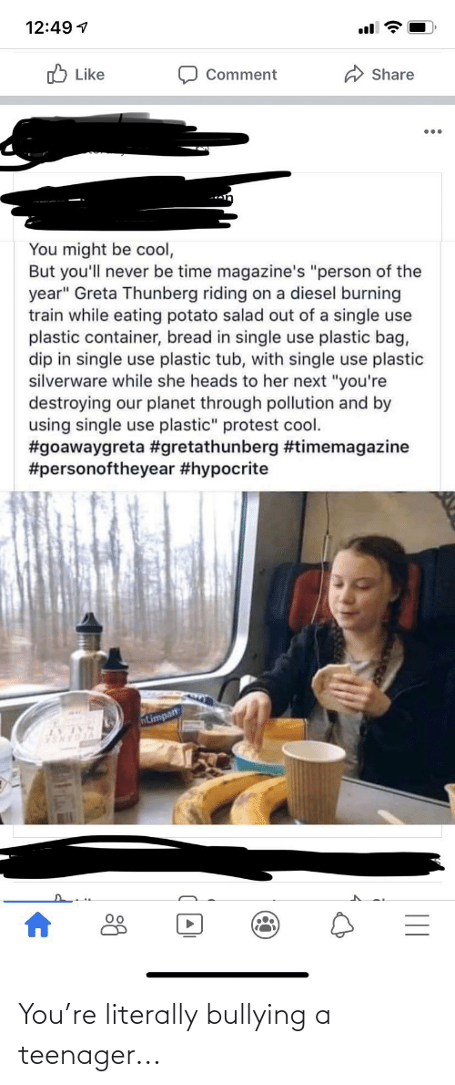 "potato salad: 12:49 7  O Like  Comment  Share  You might be cool,  But you'll never be time magazine's ""person of the  year"" Greta Thunberg riding on a diesel burning  train while eating potato salad out of a single use  plastic container, bread in single use plastic bag,  dip in single use plastic tub, with single use plastic  silverware while she heads to her next ""you're  destroying our planet through pollution and by  using single use plastic"" protest cool.  #goawaygreta #gretathunberg #timemagazine  #personoftheyear #hypocrite  ntimpan You're literally bullying a teenager..."