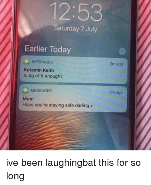 Memes, Today, and Hope: 12:53  Saturday 7 July  Earlier Today  2m ago  MESSAGES  Ketamin Keith  is 4g of K enough?  MESSAGES  3m ago  Mum  Hope you're staying safe darling x ive been laughingbat this for so long