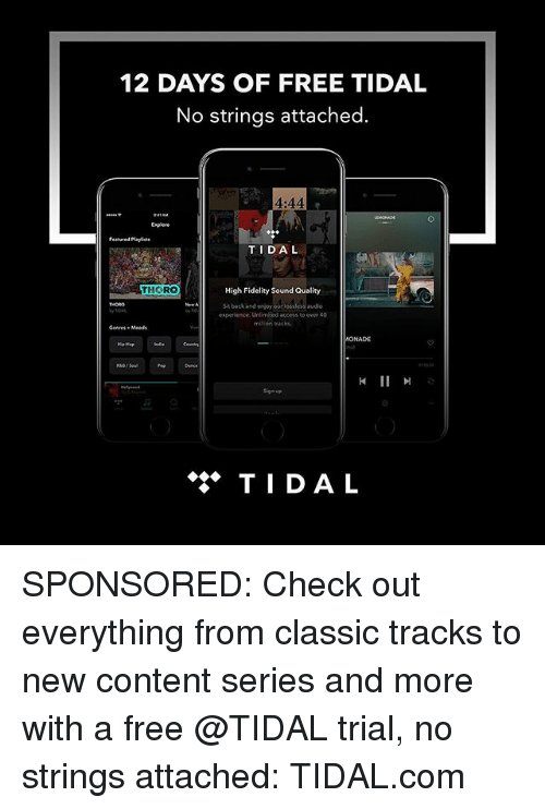 Memes, Tidal, and Access: 12 DAYS OF FREE TIDAL  No strings attached.  4:44  Enplere  Featured Playlists  TIDAL  THORO  High Fidelity Sound Quality  Sit backand enjoy ourlossless au  audio  experience. Unlimited access to over 40  ONADE  钏  Sign up  ◆◆◆ TIDAL SPONSORED: Check out everything from classic tracks to new content series and more with a free @TIDAL trial, no strings attached: TIDAL.com