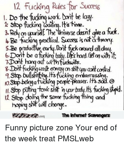 sod: 12 fucking Rules for Succes  I. Do the fuckinq woork Doit be lazy  2 stop fuckinq waii. Its time.  uriwx dasit aiea fer  hBe suckig practical. Sucocess is nät a-theon  Dant hang out wthfuckuits  q. Stop bulsniftip.lts fucking errbarrassing  o.Stp betngafucking pecple-pkaser. Its sod. a  2. Stop doin the same fucking thing and  hop sil chog  The htemet Scavengers <p>Funny picture zone  Your end of the week treat  PMSLweb </p>