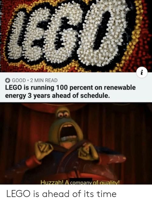 huzzah: 12  GOOD 2 MIN READ  LEGO is running 100 percent on renewable  energy 3 years ahead of schedule.  Huzzah! A company of quality LEGO is ahead of its time