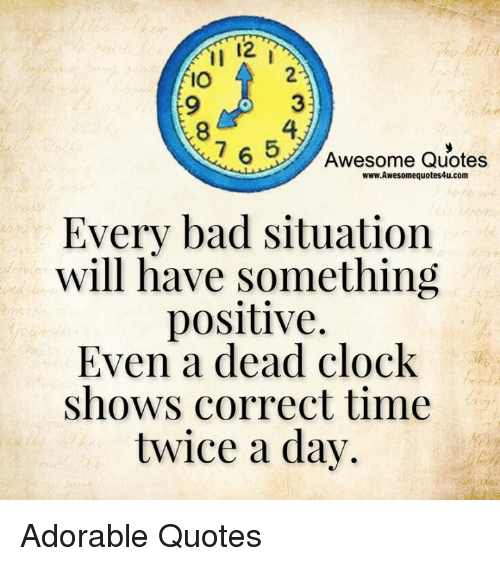 Clock, Memes, and 🤖: 12  IO  765  Awesome Quotes  www.Awesomequotes4u.com  Every bad situation  will have something  positive.  Even a dead clock  shows correct time  twice a day. Adorable Quotes