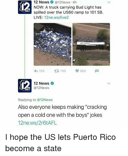 "Memes, News, and Jokes: 12 News @12News 4h  NOW: A truck carrying Bud Light has  spilled over the US60 ramp to 101 SB.  LIVE  12ne.ws/live2  V 989  796  158  12 News  (a 12News  Replying to @12News  Also everyone keeps making ""cracking  open a cold one with the boys"" jokes  12ne.ws/2r6tAFL I hope the US lets Puerto Rico become a state"