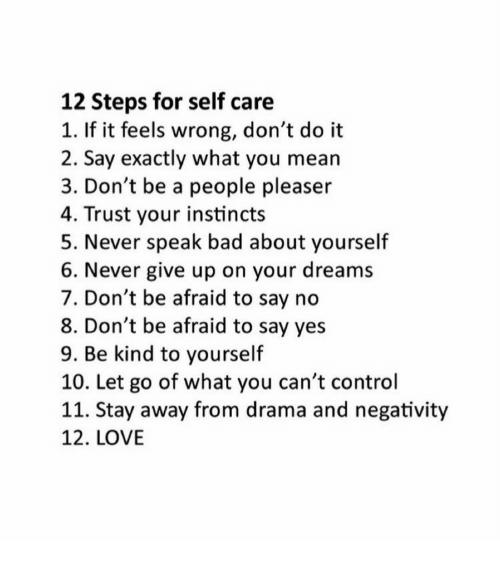 Instincts: 12 Steps for self care  1. If it feels wrong, don't do it  2. Say exactly what you mean  3. Don't be a people pleaser  4. Trust your instincts  5. Never speak bad about yourself  6. Never give up on your dreams  7. Don't be afraid to say no  8. Don't be afraid to say yes  9. Be kind to yourself  10. Let go of what you can't control  11. Stay away from drama and negativity  12. LOVE