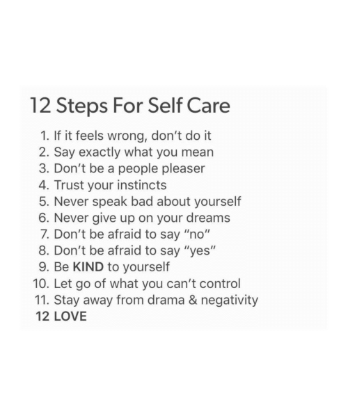 """Instincts: 12 Steps For Self Care  1. If it feels wrong, don't do it  2. Say exactly what you mearn  3. Don't be a people pleaser  4. Trust your instincts  5. Never speak bad about yourself  6. Never give up on your dreams  7. Don't be afraid to say """"no""""  8. Don't be afraid to say """"yes""""  9. Be KIND to yourself  10. Let go of what you can't control  11. Stay away from drama & negativity  12 LOVE"""