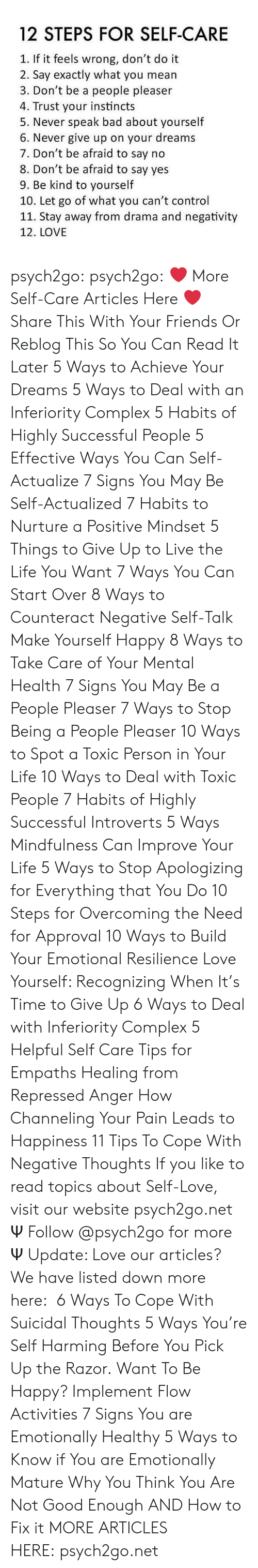 cope: 12 STEPS FOR SELF-CARE  1. If it feels wrong, don't do it  2. Say exactly what you mean  3. Don't be a people pleaser  4. Trust your instincts  5. Never speak bad about yourself  6. Never give up on your dreams  7. Don't be afraid to say no  8. Don't be afraid to say yes  9. Be kind to yourself  10. Let go of what you can't control  11. Stay away from drama and negativity  12. LOVE psych2go: psych2go:  ❤More Self-Care Articles Here❤ Share This With Your Friends Or Reblog This So You Can Read It Later 5 Ways to Achieve Your Dreams 5 Ways to Deal with an Inferiority Complex 5 Habits of Highly Successful People 5 Effective Ways You Can Self-Actualize 7 Signs You May Be Self-Actualized 7 Habits to Nurture a Positive Mindset 5 Things to Give Up to Live the Life You Want 7 Ways You Can Start Over 8 Ways to Counteract Negative Self-Talk Make Yourself Happy 8 Ways to Take Care of Your Mental Health 7 Signs You May Be a People Pleaser 7 Ways to Stop Being a People Pleaser 10 Ways to Spot a Toxic Person in Your Life 10 Ways to Deal with Toxic People 7 Habits of Highly Successful Introverts 5 Ways Mindfulness Can Improve Your Life 5 Ways to Stop Apologizing for Everything that You Do 10 Steps for Overcoming the Need for Approval 10 Ways to Build Your Emotional Resilience Love Yourself: Recognizing When It's Time to Give Up 6 Ways to Deal with Inferiority Complex 5 Helpful Self Care Tips for Empaths Healing from Repressed Anger How Channeling Your Pain Leads to Happiness 11 Tips To Cope With Negative Thoughts If you like to read topics about Self-Love, visit our website psych2go.net Ψ Follow @psych2go for more Ψ  Update: Love our articles? We have listed down more here: 6 Ways To Cope With Suicidal Thoughts 5 Ways You're Self Harming Before You Pick Up the Razor. Want To Be Happy? Implement Flow Activities 7 Signs You are Emotionally Healthy 5 Ways to Know if You are Emotionally Mature Why You Think You Are Not Good Enough AND How to Fix it MORE ARTICLES HERE:psych2go.net