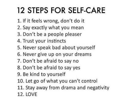 stay away: 12 STEPS FOR SELF-CARE  If it feels wrong, don't do it  2. Say exactly what you mean  3. Don't be a people pleaser  4. Trust your instincts  5. Never speak bad about yourself  6. Never give up on your dreams  7. Don't be afraid to say no  8. Don't be afraid to say yes  9. Be kind to yourself  10. Let go of what you can't control  11. Stay away from drama and negativity  12. LOVE