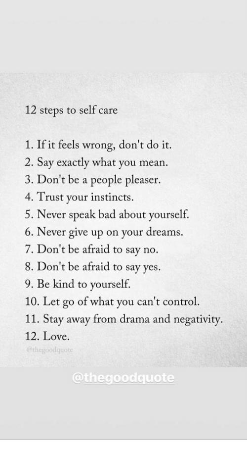 Instincts: 12 steps to self care  1. If it feels wrong, don't do it.  2. Say exactly what you mean  3. Don't be a people pleaser.  4. Trust your instincts.  5. Never speak bad about yourself,  6. Never give up on your dreams.  7. Don't be afraid to say no.  8. Don't be afraid to say ves.  9. Be kind to yourself.  10. Let go of what you can't control  11. Stay away from drama and negativity.  12. Love.  @thegoodquote  @thegoodquote