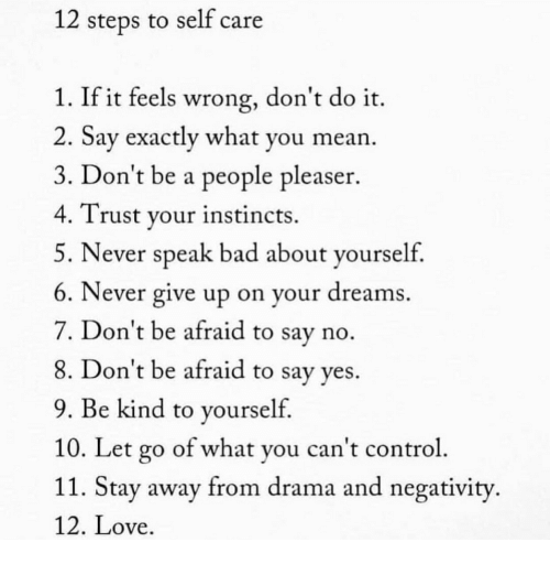 Instincts: 12 steps to self care  1. If it feels wrong, don't do it.  2. Say exactly what you mean.  3. Don't be a people pleaser.  4. Trust your instincts.  5. Never speak bad about yourseltf  6. Never give up on your dreams  7. Don't be afraid to say no  8. Don't be afraid to say ves.  9. Be kind to yourself  10. Let go of what you can't control  11. Stay away from drama and negativity  12. Love