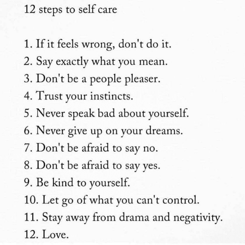 Instincts: 12 steps to self care  1. If it feels wrong, don't do it.  2. Sav exactly what you mean  3. Don't be a people pleaser.  4. Trust vour instincts.  5. Never speak bad about yourself.  6. Never give up on your dreams  7. Don't be afraid to say no  8. Don't be afraid to say ves.  9. Be kind to yourself  10. Le l  11. Stay away from drama and negativity  12. Love  t go of what you can t contro