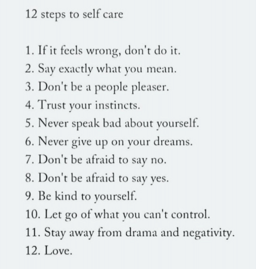 stay away: 12 steps to self care  1. If it feels wrong, don't do it  2. Say exactly what you mean  3. Don't be a people pleaser  Trust your instincts  5. Never speak bad about yourself.  6. Never give up on your dreams  7. Don't be afraid to say no.  8. Don't be afraid to say yes.  9. Be kind to yourself.  10. Let go of what you can't control  11. Stay away from drama and negativity  12. Love