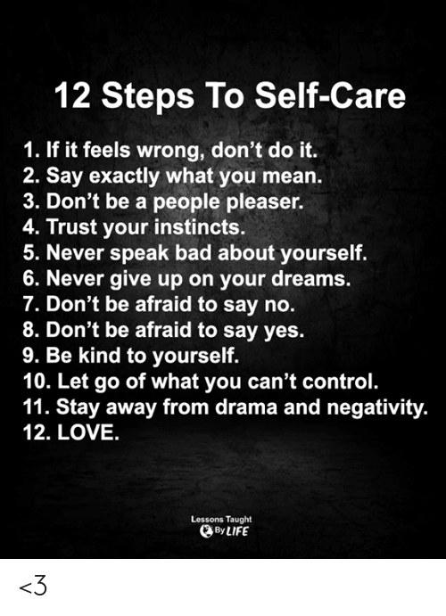 stay away: 12 Steps To Self-Care  1. If it feels wrong, don't do it.  2. Say exactly what you mean.  3. Don't be a people pleaser.  4. Trust your instincts.  5. Never speak bad about yourself.  6. Never give up on your dreams.  7. Don't be afraid to say no.  8. Don't be afraid to say yes.  9. Be kind to yourself.  10. Let go of what you can't control.  11. Stay away from drama and negativity.  12. LOVE.  Lessons Taught  By LIFE <3
