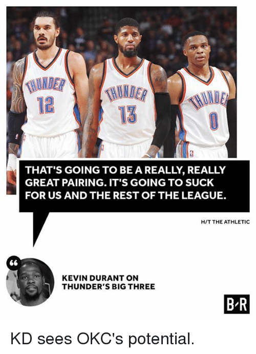 Kevin Durant, The League, and League: 12  THAT'S GOING TO BE A REALLY, REALLY  GREAT PAIRING. IT'S GOING TO SUCK  FOR US AND THE REST OF THE LEAGUE.  H/T THE ATHLETIC  KEVIN DURANT ON  THUNDER'S BIG THREE  B R KD sees OKC's potential.