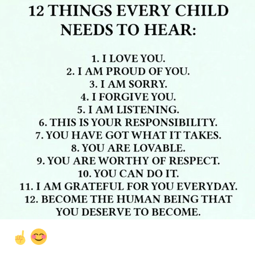Love, Memes, and Respect: 12 THINGS EVERY CHILD  NEEDS TO HEAR:  1. I LOVE YOU.  2. I AM PROUD OF YOU.  3. I AM SORRY.  4. I FORGIVE YOU.  5. I AM LISTENING.  6. THIS IS YOUR RESPONSIBILITY.  7. YOU HAVE GOT WHAT ITTAKES.  8. YOU ARE LOVABLE.  9. YOU ARE WORTHY OF RESPECT.  10. YOU CAN DO IT.  11. I AM GRATEFUL FOR YOU EVERYDAY.  12. BECOME THE HUMAN BEING THAT  YOU DESERVE TO BECOME. ☝️😊
