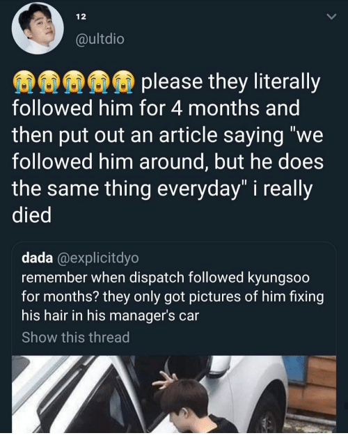 """Dada: 12  @ultdio  please they literally  followed him for 4 months and  then put out an article saying """"we  followed him around, but he does  the same thing everyday"""" i really  died  dada @explicitdyo  remember when dispatch followed kyungsoo  for months? they only got pictures of him fixing  his hair in his manager's car  Show this thread"""