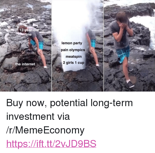 "Girls, Internet, and Party: 12-year-o  me  lemon party  pain olympics  meatspirn  2 girls 1 cup  the internet <p>Buy now, potential long-term investment via /r/MemeEconomy <a href=""https://ift.tt/2vJD9BS"">https://ift.tt/2vJD9BS</a></p>"