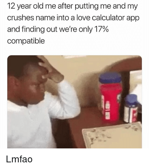 Love, Memes, and Calculator: 12 year old me after putting me and my  crushes name into a love calculator app  and finding out we're only 17%  compatible Lmfao