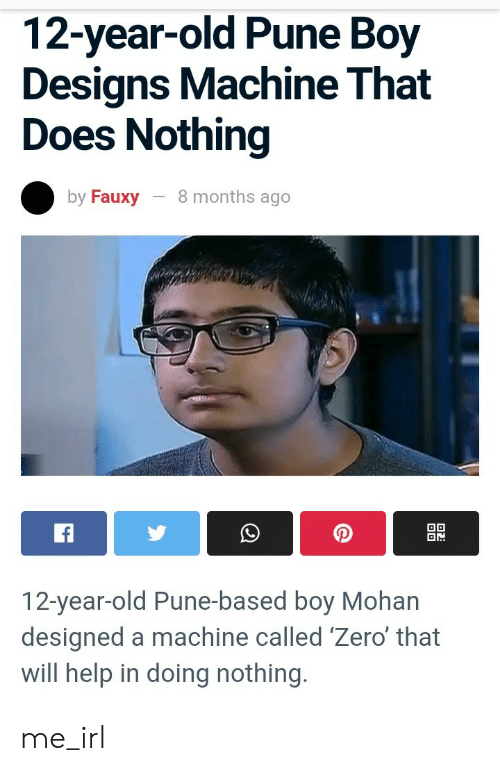 12 Year Old: 12-year-old Pune Boy  Designs Machine That  Does Nothing  8 months ago  by Fauxy  OD  f  12-year-old Pune-based boy Mohan  designed a machine called 'Zero' that  will help in doing nothing. me_irl