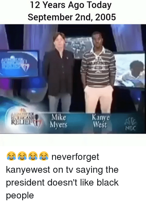 wests: 12 Years Ago Today  September 2nd, 2005  West  st  LIE  Myers 😂😂😂😂 neverforget kanyewest on tv saying the president doesn't like black people