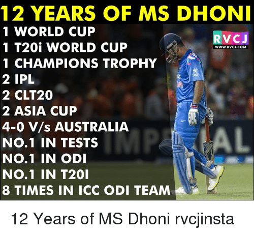 Memes, World Cup, and Australia: 12 YEARS OF MS DHONI  1 WORLD CUP  V CJ  1 T20i WORLD CUP  WWW. RVCJ.COM  1 CHAMPIONS TROPHY  2 IPL  2 CLT20  2 ASIA CUP  4-0 V/s AUSTRALIA  No.1 IN TESTS  No.1 IN ODI  NO.1 IN T201  8 TIMES IN ICC ODI TEAM 12 Years of MS Dhoni rvcjinsta