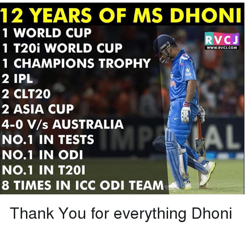 Memes, World Cup, and Australia: 12 YEARS OF MSDHONI  1 WORLD CUP  VC J  1 T20i WORLD CUP  WWW. RVCJ.COM  1 CHAMPIONS TROPHY  2 IPL  2 CLT20  22 ASIA CUP  4-0 V/s AUSTRALIA  No.1 IN TESTS  No.1 IN ODI  No. 1 IN T20I  8 TIMES IN ICC ODI TEAM Thank You for everything Dhoni