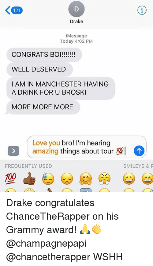 congration: 121  Drake  i Message  Today 4:02 PM  CONGRATS BOI!!!!!!!  WELL DESERVED  I AM IN MANCHESTER HAVING  A DRINK FOR U BROSKI  MORE MORE MORE  Love you  bro! I'm hearing  amazing  things about tour  102  FREQUENTLY USED  SMILEY S & P  00 Drake congratulates ChanceTheRapper on his Grammy award! 🙏👏 @champagnepapi @chancetherapper WSHH