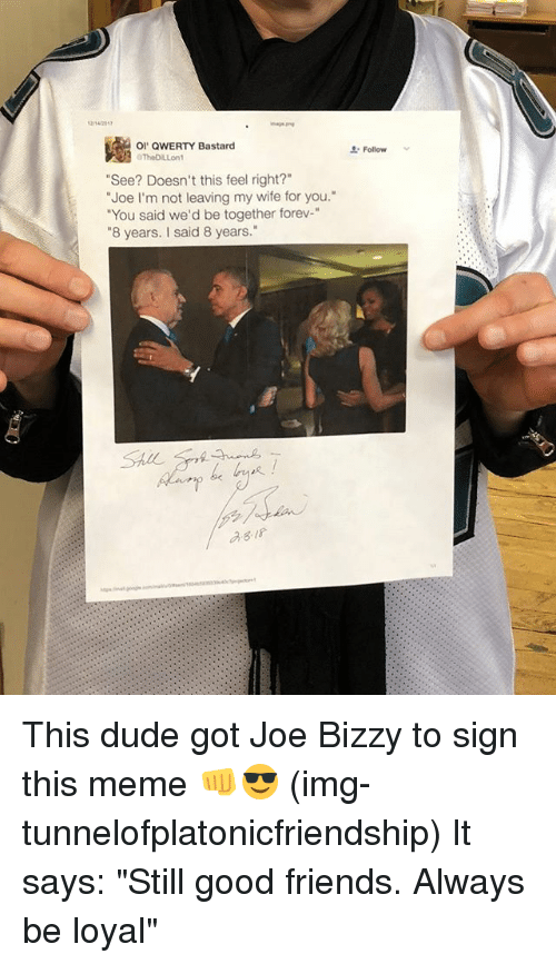"Dude, Friends, and Meme: 1214701  OI QWERTY Bastard  Follow  ""See? Doesn't this feel right?""  ""Joe I'm not leaving my wife for you.  ""You said we'd be together forev-""  ""8 years. I said 8 years.""  asis This dude got Joe Bizzy to sign this meme 👊😎 (img-tunnelofplatonicfriendship) It says: ""Still good friends. Always be loyal"""