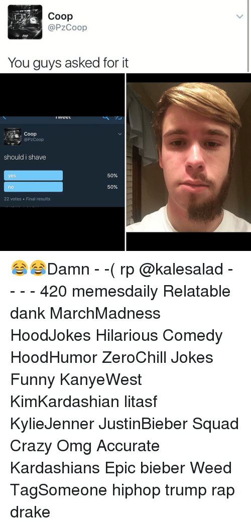 Hilariousness: 122 Coop  @PZCoop  You guys asked for it  @PZCoop  should i shave  50%  yes  50%  no  22 votes Final results 😂😂Damn - -( rp @kalesalad - - - - 420 memesdaily Relatable dank MarchMadness HoodJokes Hilarious Comedy HoodHumor ZeroChill Jokes Funny KanyeWest KimKardashian litasf KylieJenner JustinBieber Squad Crazy Omg Accurate Kardashians Epic bieber Weed TagSomeone hiphop trump rap drake