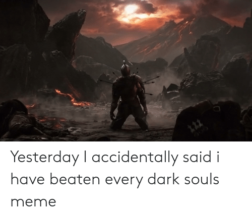 Dark Souls Meme: 122 Yesterday I accidentally said i have beaten every dark souls meme