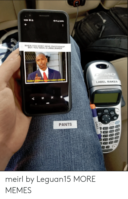 Tra: 1220  WHEN YOU DONT HAVE PHOTOSHOP  BUT YOU HAVE A LABELMAKER  MO  tra Tag  Modern problems require modern solutions  LABEL MAKER  PANTS  DART meirl by Leguan15 MORE MEMES