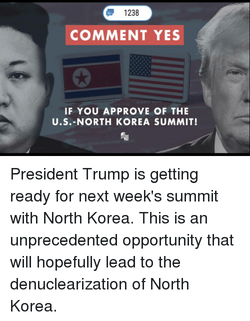 North Korea, Opportunity, and Trump: 1238  COMMENT YES  IF YOU APPROVE OF THE  U.S.-NORTH KOREA SUMMIT! President Trump is getting ready for next week's summit with North Korea. This is an unprecedented opportunity that will hopefully lead to the denuclearization of North Korea.