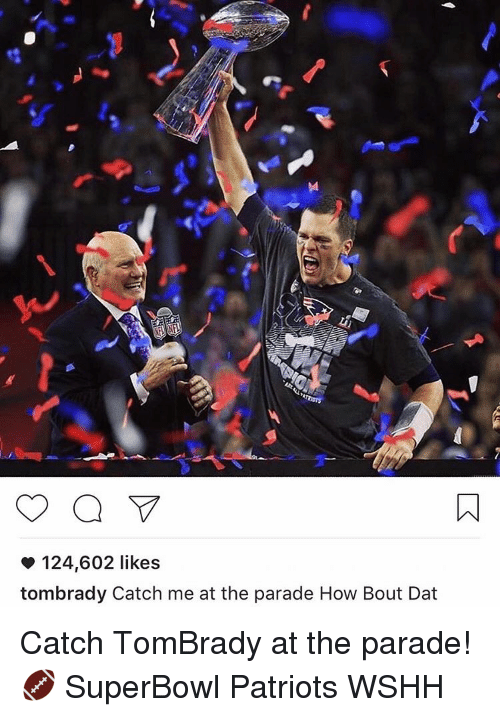 Bout Dat: 124,602 likes  tombrady Catch me at the parade How Bout Dat Catch TomBrady at the parade! 🏈 SuperBowl Patriots WSHH