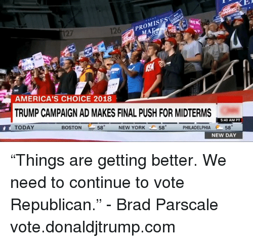 """Midterms: 126  PROMISES  27  MA  AMERICA'S CHOICE 2018  TRUMP CAMPAIGN AD MAKES FINAL PUSH FOR MIDTERMS  TODAY  5:40 AM PT  BOSTON  58  NEW YORK  58  PHILADELPHIA 58  NEW DAY """"Things are getting better. We need to continue to vote Republican."""" - Brad Parscale  vote.donaldjtrump.com"""
