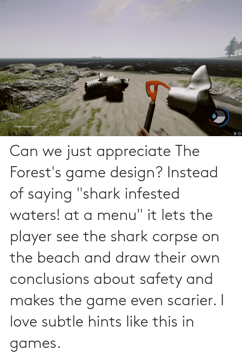 "game design: 128 FIS  0/1  GATHER TURTLE SHELLS Can we just appreciate The Forest's game design? Instead of saying ""shark infested waters! at a menu"" it lets the player see the shark corpse on the beach and draw their own conclusions about safety and makes the game even scarier. I love subtle hints like this in games."