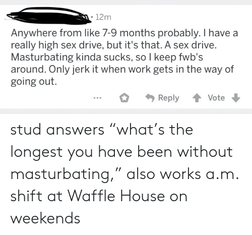 "High Sex Drive: 12m  Anywhere from like 7-9 months probably. I have  really high sex drive, but it's that. A sex drive.  Masturbating kinda sucks, so I keep fwb's  around. Only jerk it when work gets in the way of  going out.  Reply  Vote stud answers ""what's the longest you have been without masturbating,"" also works a.m. shift at Waffle House on weekends"