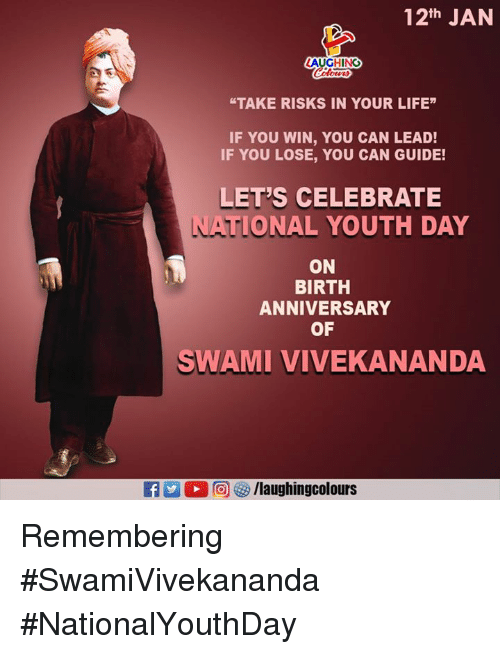 "Life, Youth, and Indianpeoplefacebook: 12th JAN  AUGHING  ""TAKE RISKS IN YOUR LIFE""  IF YOU WIN, YOU CAN LEAD!  IF YOU LOSE, YOU CAN GUIDE!  LET'S CELEBRATE  TIONAL YOUTH DAY  ON  BIRTH  ANNIVERSARY  OF  SWAMI VIVEKANANDA  M  回妙/laughingcolours Remembering #SwamiVivekananda  #NationalYouthDay"