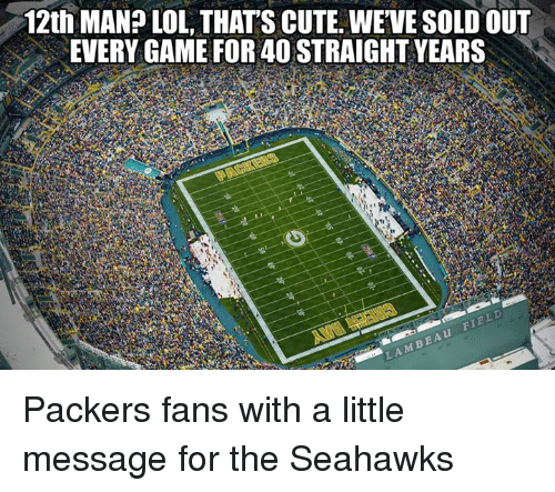 Packer Fans: 12th MAN? LOL THATS CUTE. WEVE SOLD OUT  EVERY GAME FOR 4OSTRAIGHTYEARS  M BEA Packers fans with a little message for the Seahawks