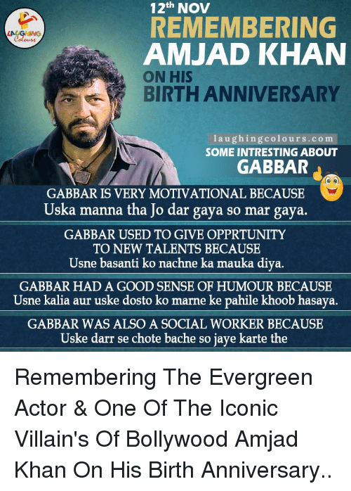 manna: 12th NOV  REMEMBERING  Colours  AMJAD KHAN  ON HIS  BIRTH ANNIVERSARY  laugh in  colours.com  SOME INTRESTING ABOUT  GABBAR  GABBAR IS VERY MOTIVATIONAL BECAUSE  Uska manna tha Jo dar gaya so mar gaya.  GABBAR USED TO GIVE OPPRTUNITY  TO NEW TALENTS BECAUSE  Usne basanti ko nachne ka mauka diya.  GABBAR HAD A GOOD SENSE OF HUMOUR BECAUSE  Usne kalia aur uske dosto ko marne ke pahile khoob hasaya.  GABBAR WAS ALSO A SOCIAL WORKER BECAUSE  Uske darr se chote bache so jaye karte the Remembering The Evergreen Actor & One Of The Iconic Villain's Of  Bollywood Amjad Khan On His Birth Anniversary..