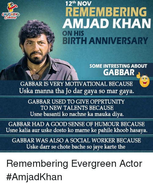 manna: 12th NOV  REMEMBERING  LAUGHING  AMJAD KHAN  ON HIS  BIRTH ANNIVERSARY  SOME INTRESTING ABOUT  GABBAR  GABBAR IS VERY MOTIVATIONAL BECAUSE  Uska manna tha Jo dar gaya so mar gaya.  GABBAR USED TO GIVE OPPRTUNITY  TO NEW TALENTS BECAUSE  Usne basanti ko nachne ka mauka diya.  GABBAR HAD A GOOD SENSE OF HUMOUR BECAUSE  Usne kalia aur uske dosto ko marne ke pahile khoob hasaya.  GABBAR WAS ALSO A SOCIAL WORKER BECAUSE  Uske darr se chote bache so jaye karte the Remembering Evergreen Actor #AmjadKhan