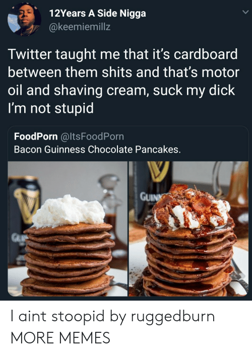 shaving: 12Years A Side Nigga  @keemiemillz  Twitter taught me that it's cardboard  between them shits and that's motor  oil and shaving cream, suck my dick  I'm not stupid  FoodPorn @ItsFoodPorn  Bacon Guinness Chocolate Pancakes  GUIN I aint stoopid by ruggedburn MORE MEMES