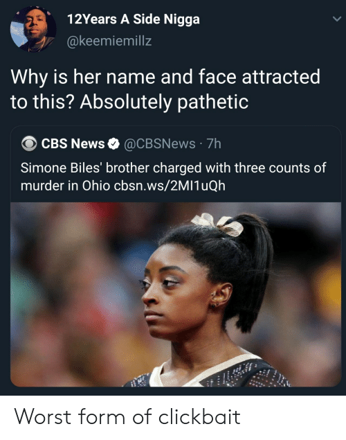 attracted: 12Years A Side Nigga  @keemiemillz  Why is her name and face attracted  to this? Absolutely pathetic  CBS News @CBSNews 7h  Simone Biles' brother charged with three counts of  murder in Ohio cbsn.ws/2MI1uQh Worst form of clickbait