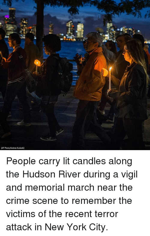 vigil: 13 1  AP Photo/Andres Kudacki) People carry lit candles along the Hudson River during a vigil and memorial march near the crime scene to remember the victims of the recent terror attack in New York City.